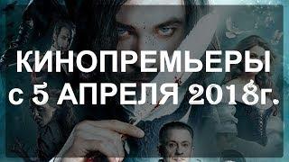КИНОПРЕМЬЕРЫ / Трейлеры / Новинки кино / 05 апреля 2018г.