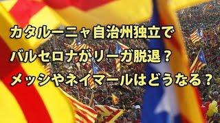 カタルーニャ自治州独立でバルセロナがリーガ脱退?メッシやネイマールはどうなる?