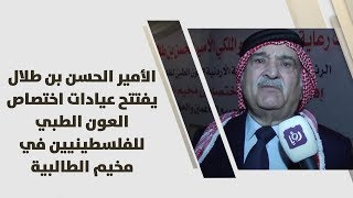 الأمير الحسن بن طلال يفتتح عيادات اختصاص العون الطبي للفلسطينيين في مخيم الطالبية