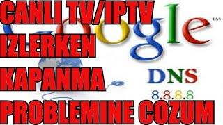 GOOGLE DNS ILE CANLI TV/IPTV IZLERKEN YASANAN KAPANMA PROBLEMLERINE COZUM BULMAYA CALISTIK!