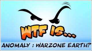 WTF Is... - Anomaly : Warzone Earth?