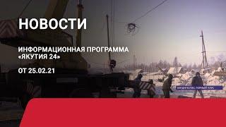 Новостной выпуск в 19:00 от 25.02.21 года. Информационная программа «Якутия 24»