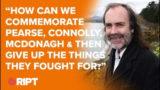 """WATERS: """"How can we commemorate Pearse, Connolly, McDonagh & then give up things they fough"""