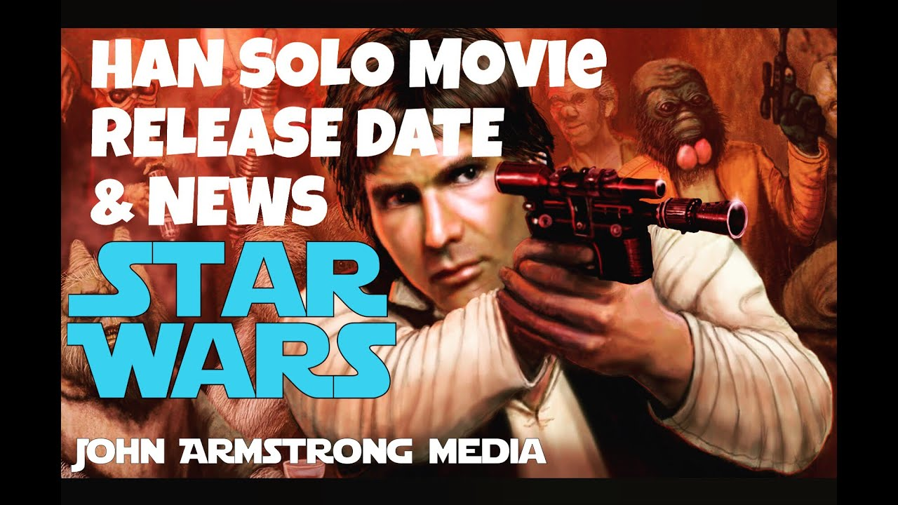 HAN SOLO MOVIE RELEASE DATE & NEWS!! ( JOHN ARMSTRONG MEDIA )