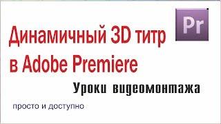 Создаем динамичный 3D Титр в Adobe Premiere. Монтаж видео.
