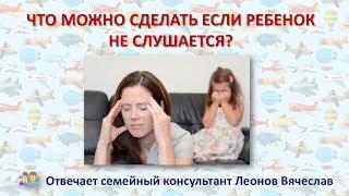 Советы родителям: что делать если ребенок не слушается?
