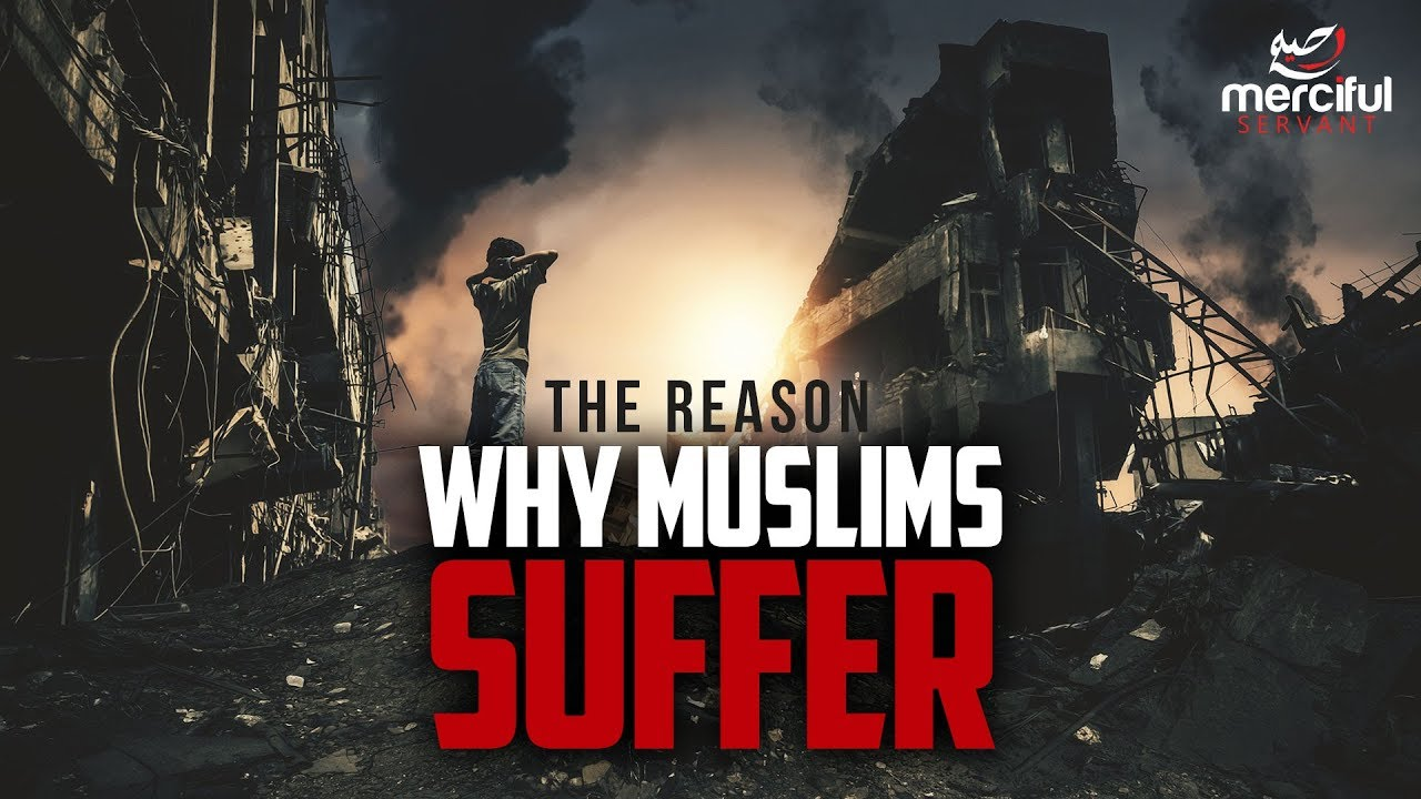 WHY MUSLIMS ARE SUFFERING (EXPLAINED)