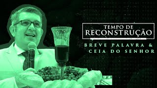 MENSAGEM -Tempo de Reconstrução - Breve Palavra & Ceia do Senhor - Francisco Chaves