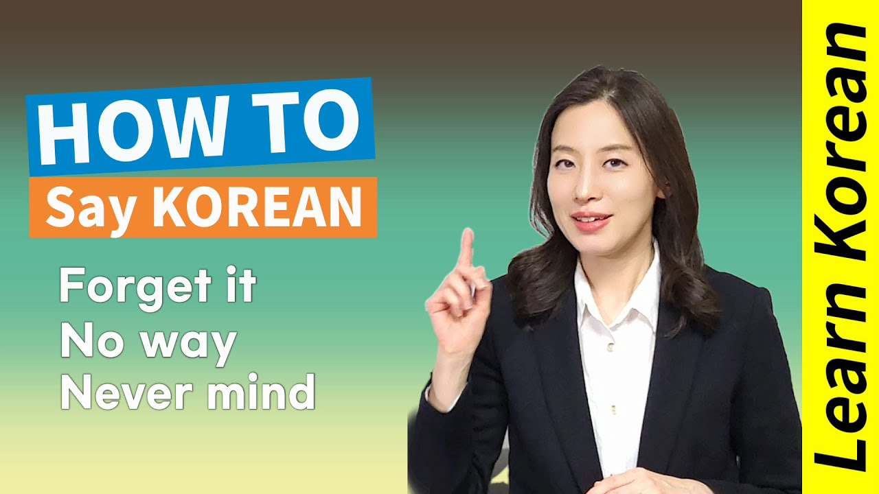 How to say  'Forget it' , 'No way' , 'Never mind' in Korean