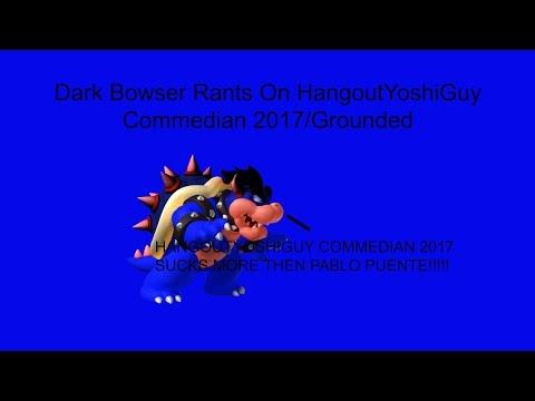 Dark Bowser Rants On HangoutYoshiGuy Commedian 2017/Grounded