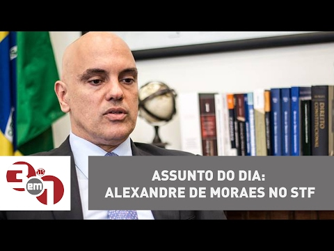 Assunto do dia: Alexandre de Moraes no Supremo Tribunal Federal