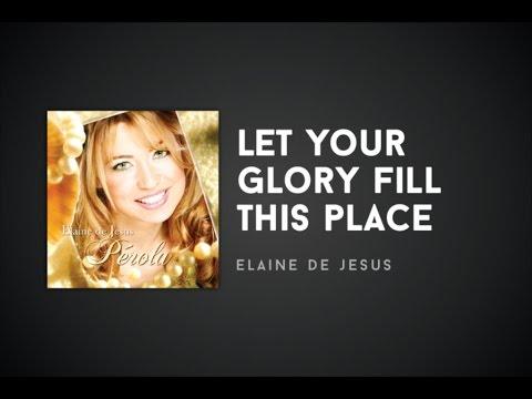 Elaine de Jesus - Let Your Glory Fill This Place