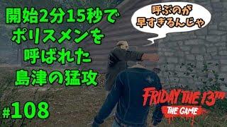 2分15秒で警察を呼ばれた島津の猛攻【13日の金曜日】#108【ゲーム実況】Friday the 13th The Game