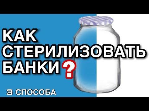 СТЕРИЛИЗАЦИЯ БАНОК - 3 ПРОСТЫХ СПОСОБА, КАК СТЕРИЛИЗОВАТЬ БАНКИ