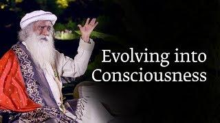 Evolving into Consciousness | Sadhguru