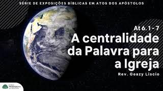 At 6. 1 - 7 : A centralidade da Palavra para a Igreja : Rev. Geazy Liscio