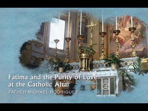 Father Michael Rodriguez - Fatima and the Purity of Love at the Catholic Altar