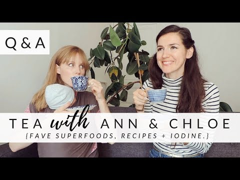 {Q&A} Tea with Ann & Chloe -- Fave Recipes, Superfoods + Supplementing with Iodine