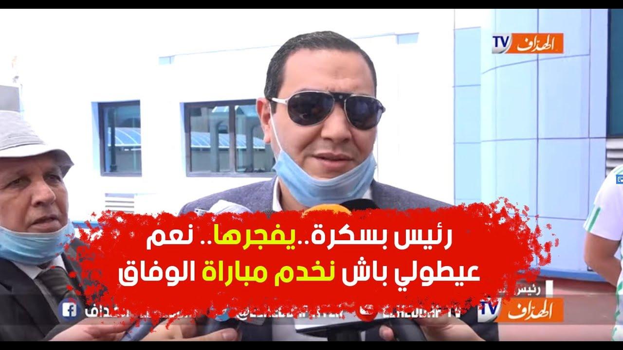 رئيس بسكرة..يفجرها.. نعم عيطولي باش نخدم مباراة الوفاق