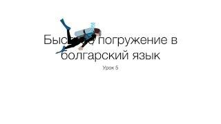 Быстрое погружение в болгарский язык. Урок 5.