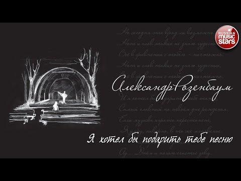 АЛЕКСАНДР РОЗЕНБАУМ ✮ МУЗЫКА СТИХОВ. ИЗБРАННОЕ ✮ Я ХОТЕЛ БЫ ПОДАРИТЬ ТЕБЕ ПЕСНЮ... ✮