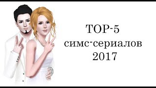 TOP 5 Симс-сериалов 2017
