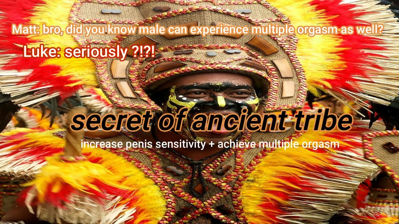 learn the secret of ancient tribe: male multiple orgasm