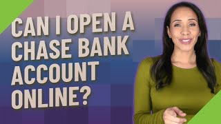 Can I open a Chase bank account online?