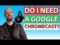 Do I really need a Google Chromecast?