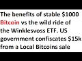 Stable $1000 Bitcoin vs Winklesvoss ETF volatility. US gov takes $15k from a Local Bitcoins sale