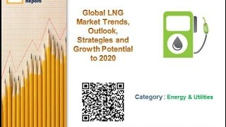 Global LNG Market Trends, Outlook, Strategies and Growth Potential to 2020