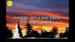 SAYKOJI - IT'S A DAD THING Feat AARON - LIRIK -