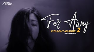 Far Away Mashup 2 | AB Ambients Chillout Mashup | Feelings For You