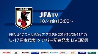 U-17日本代表メンバー 発表記者会見 FIFA U-17ワールドカップブラジル2019(10/26~11/17)