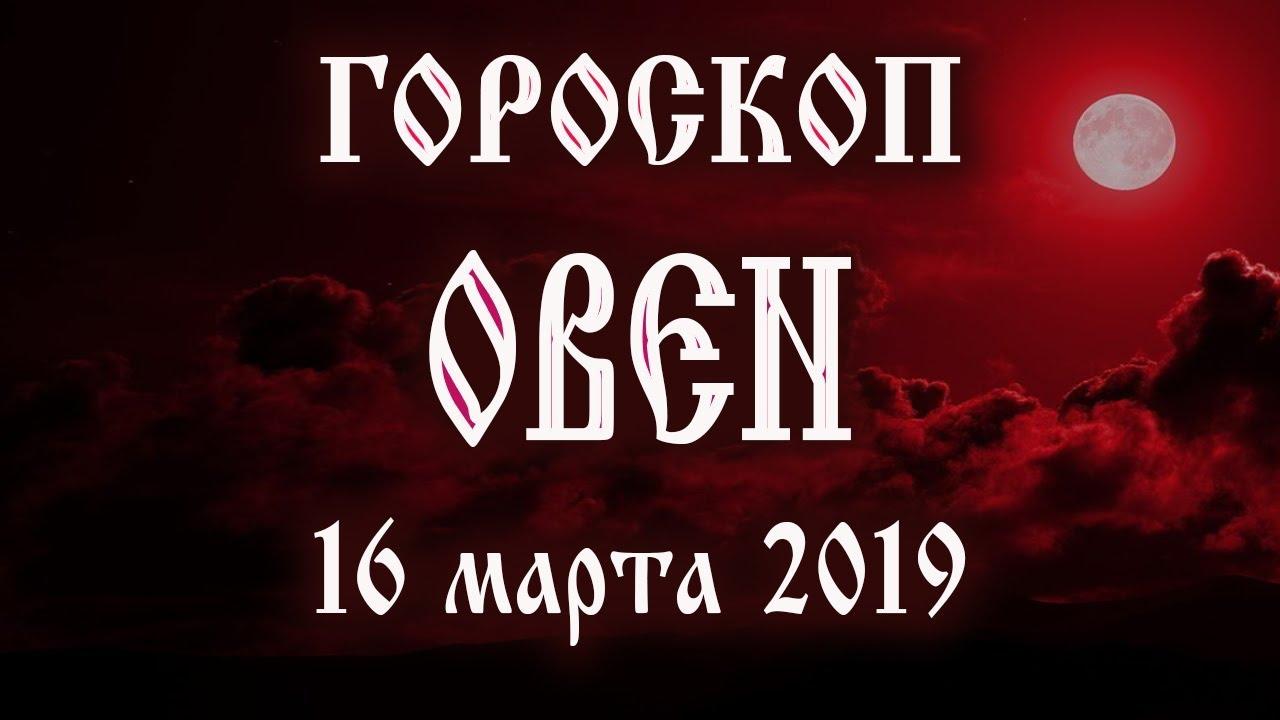 Гороскоп на сегодня 16 марта 2019 года Овен ♈ Полнолуние через 5 дней