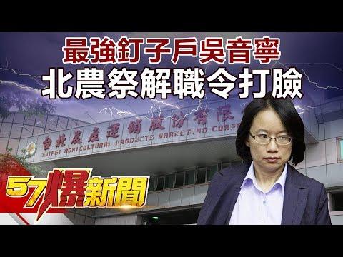 最強釘子戶吳音寧 北農祭解職令打臉《57爆新聞》精選篇 網路獨播版