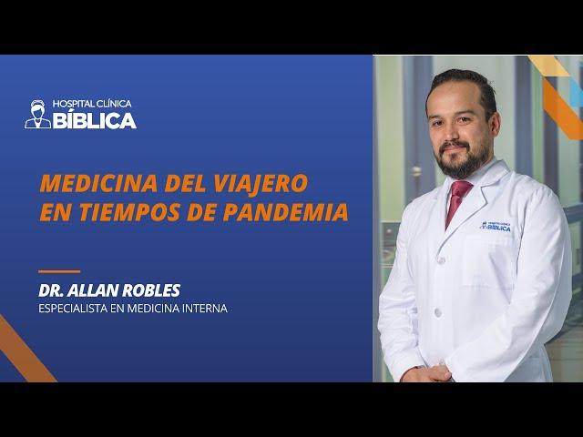 Medicina del Viajero en tiempos de pandemia. Dr. Allan Robles, especialista en Medicina Interna.