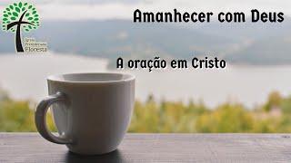A oração em Cristo // Amanhecer com Deus // Igreja Presbiteriana Floresta - GV
