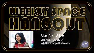 "Weekly Space Hangout - March 27, 2015: Dark Matter Galaxy ""X"" with Dr. Sukanya Chakrabarti"