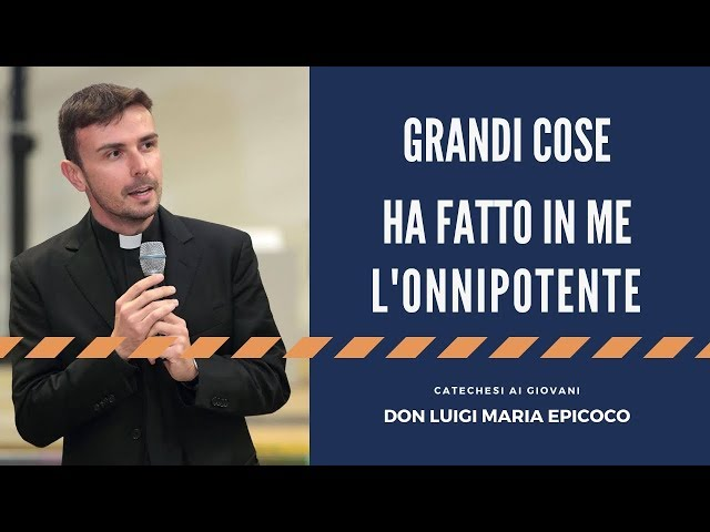 Grandi cose ha fatto in me l'Onnipotente - catechesi di don Luigi Maria Epicoco