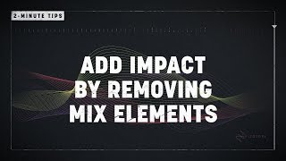 2-Minute Tips: Add Impact by Removing Mix Elements