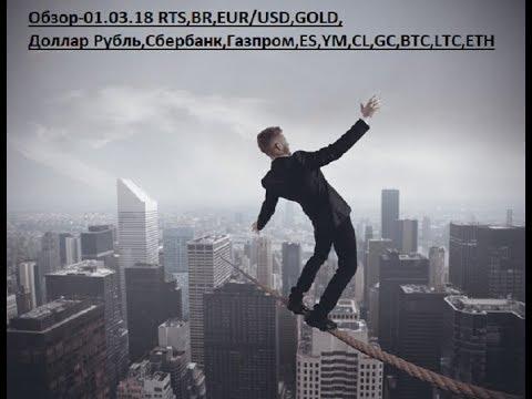 Обзор-01.03.18 RTS,BR,EUR/USD,GOLD, Доллар Рубль,Сбербанк,Газпром,ES,YM,CL,GC,BTC,LTC,ETH