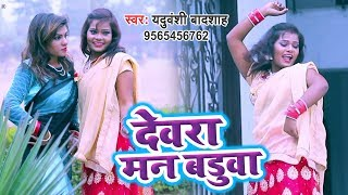 हिट हो गया Yaduwanshi Badshah का सबसे नया हिट गाना - Devra Man Badua - Bhojpuri Hit Song 2019