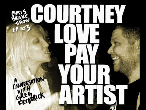 Courtney Love Pay Your Artist Greg Frederick  Chris Brake Show CB103