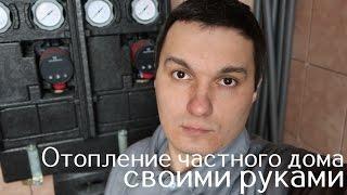 Отопление частного дома своими руками (большой видео урок 1 часть)