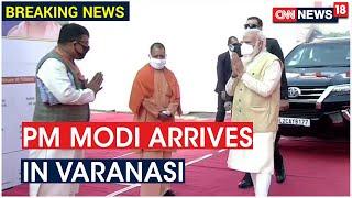 PM Modi Arrives In Varanasi To Inaugurate Developmental Projects   CNN News18