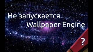 Не запускается Wallpaper Engine? Что делать?!