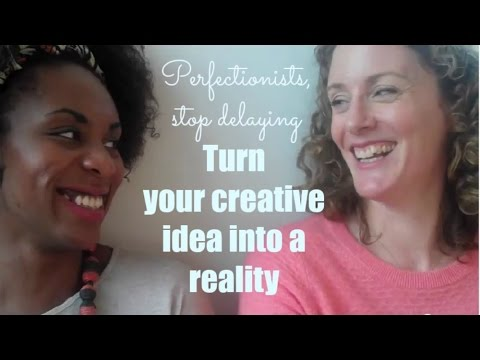 Perfectionists, stop delaying! Turn your creative idea into reality.