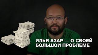Илья Азар — о своей большой проблеме