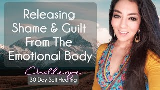Releasing Shame & Guilt from the Emotional Body - Day 8 Self Healing Challenge